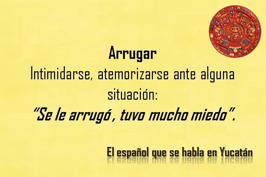 """ARRUGAR: """"SE LE ARRUGÓ, TUVO MUCHO MIEDO""""."""