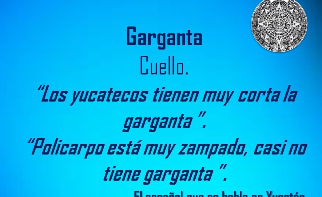 """GARGANTA: """"LOS YUCATECOS TIENEN MUY CORTA LA GARGANTA"""""""