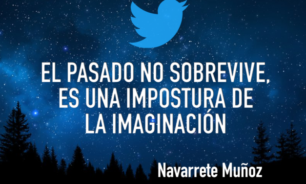 TUIT: EL PASADO NO SOBREVIVE, ES UNA IMPOSTURA DE LA IMAGINACIÓN